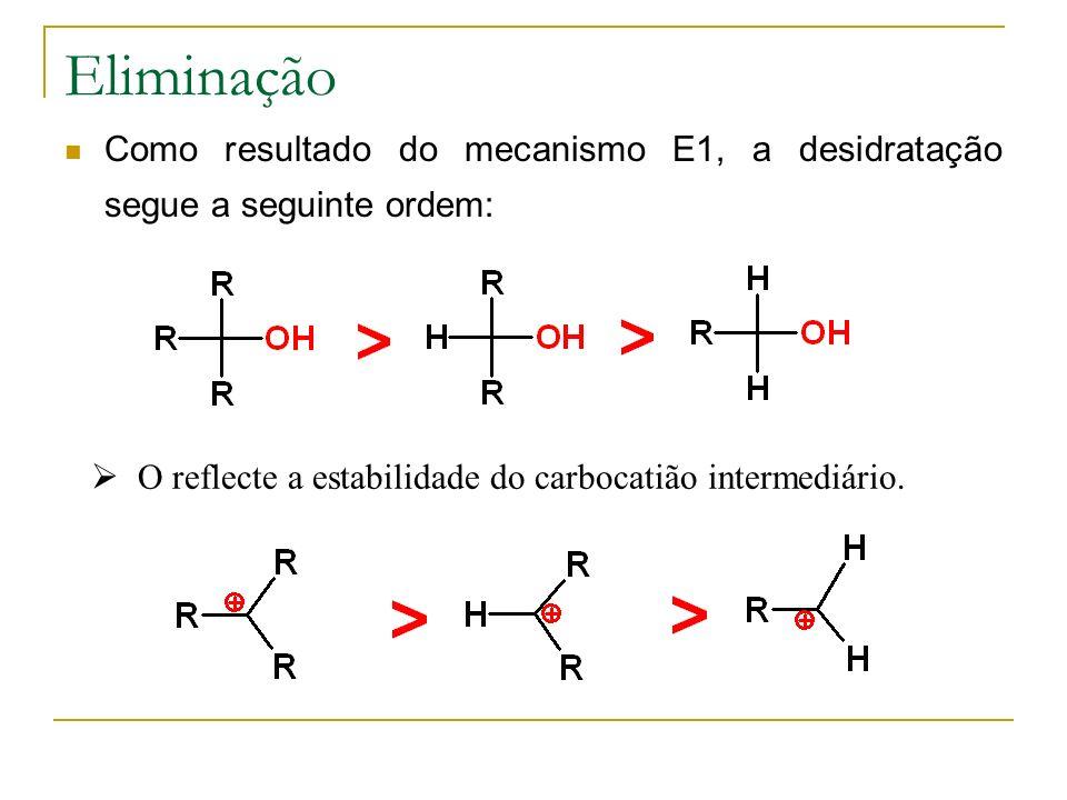 Eliminação Como resultado do mecanismo E1, a desidratação segue a seguinte ordem: O reflecte a estabilidade do carbocatião intermediário.