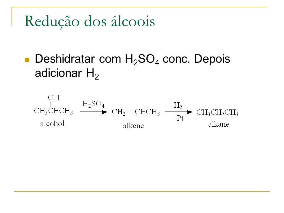 Redução dos álcoois Deshidratar com H2SO4 conc. Depois adicionar H2