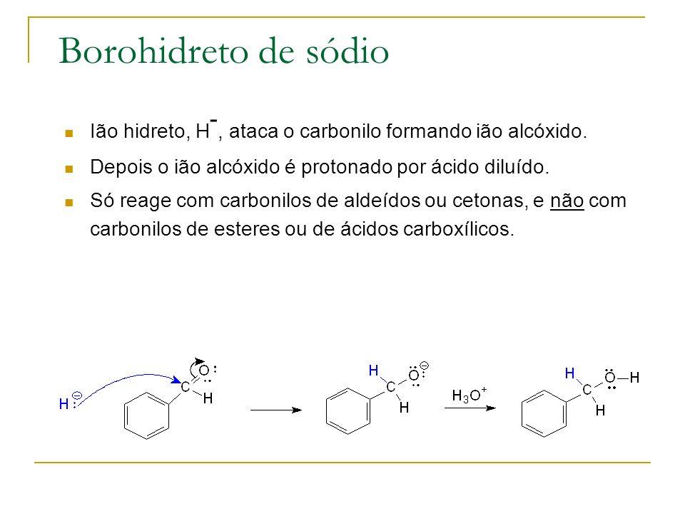 Borohidreto de sódio Ião hidreto, H-, ataca o carbonilo formando ião alcóxido. Depois o ião alcóxido é protonado por ácido diluído.