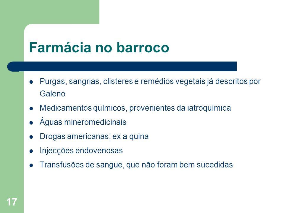 Farmácia no barroco Purgas, sangrias, clisteres e remédios vegetais já descritos por Galeno. Medicamentos químicos, provenientes da iatroquímica.