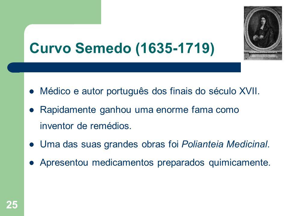 Curvo Semedo (1635-1719) Médico e autor português dos finais do século XVII. Rapidamente ganhou uma enorme fama como inventor de remédios.