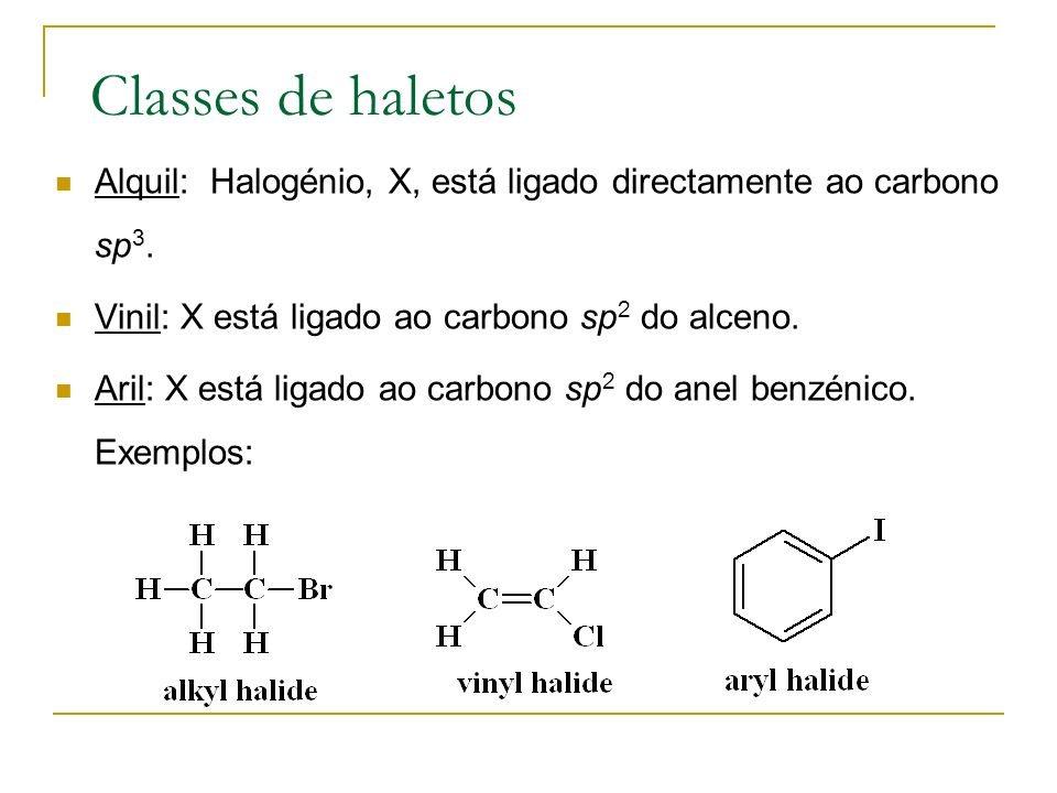 Classes de haletos Alquil: Halogénio, X, está ligado directamente ao carbono sp3. Vinil: X está ligado ao carbono sp2 do alceno.