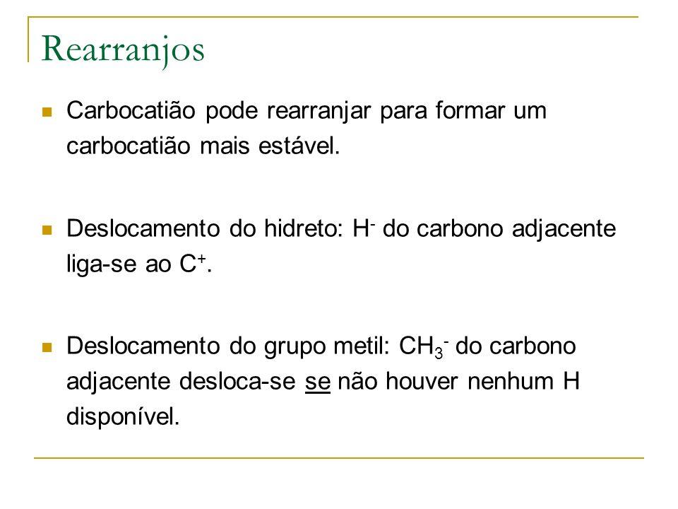 Rearranjos Carbocatião pode rearranjar para formar um carbocatião mais estável. Deslocamento do hidreto: H- do carbono adjacente liga-se ao C+.