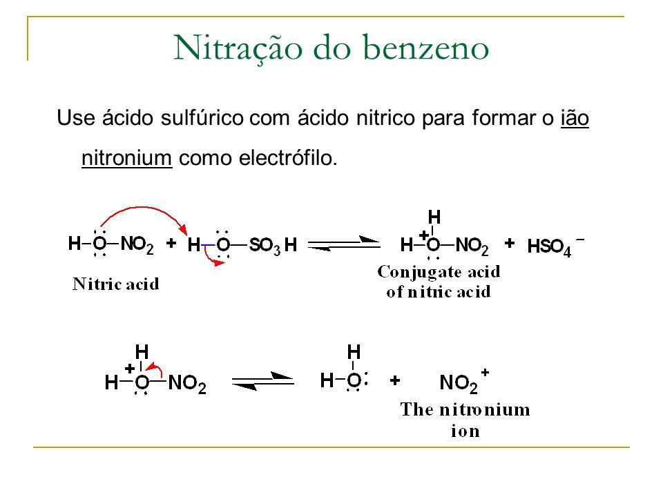 Nitração do benzenoUse ácido sulfúrico com ácido nitrico para formar o ião nitronium como electrófilo.