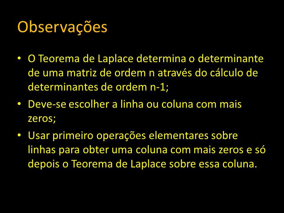 Observações O Teorema de Laplace determina o determinante de uma matriz de ordem n através do cálculo de determinantes de ordem n-1;