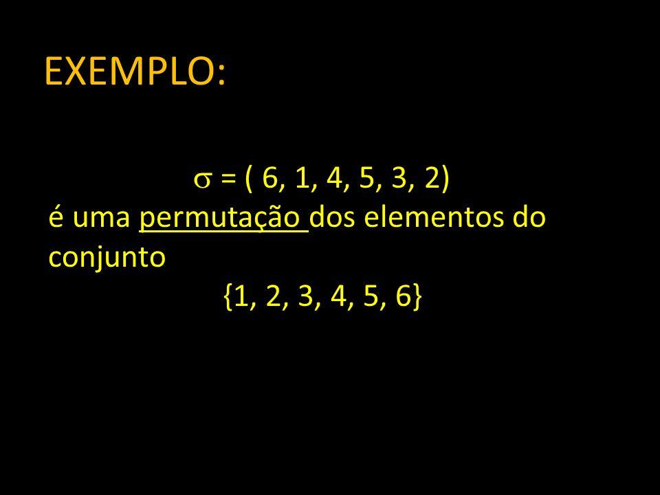 EXEMPLO: = ( 6, 1, 4, 5, 3, 2) é uma permutação dos elementos do conjunto {1, 2, 3, 4, 5, 6}
