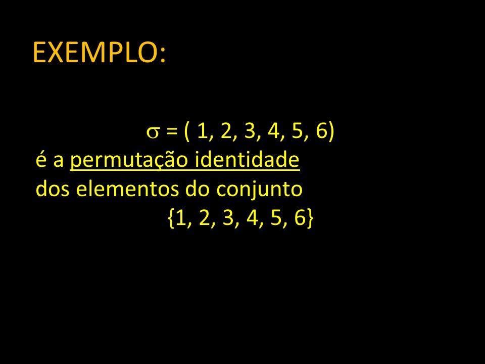 EXEMPLO: = ( 1, 2, 3, 4, 5, 6) é a permutação identidade
