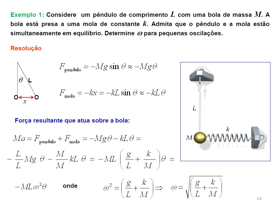 Exemplo 1: Considere um pêndulo de comprimento L com uma bola de massa M. A bola está presa a uma mola de constante k. Admita que o pêndulo e a mola estão simultaneamente em equilíbrio. Determine  para pequenas oscilações.