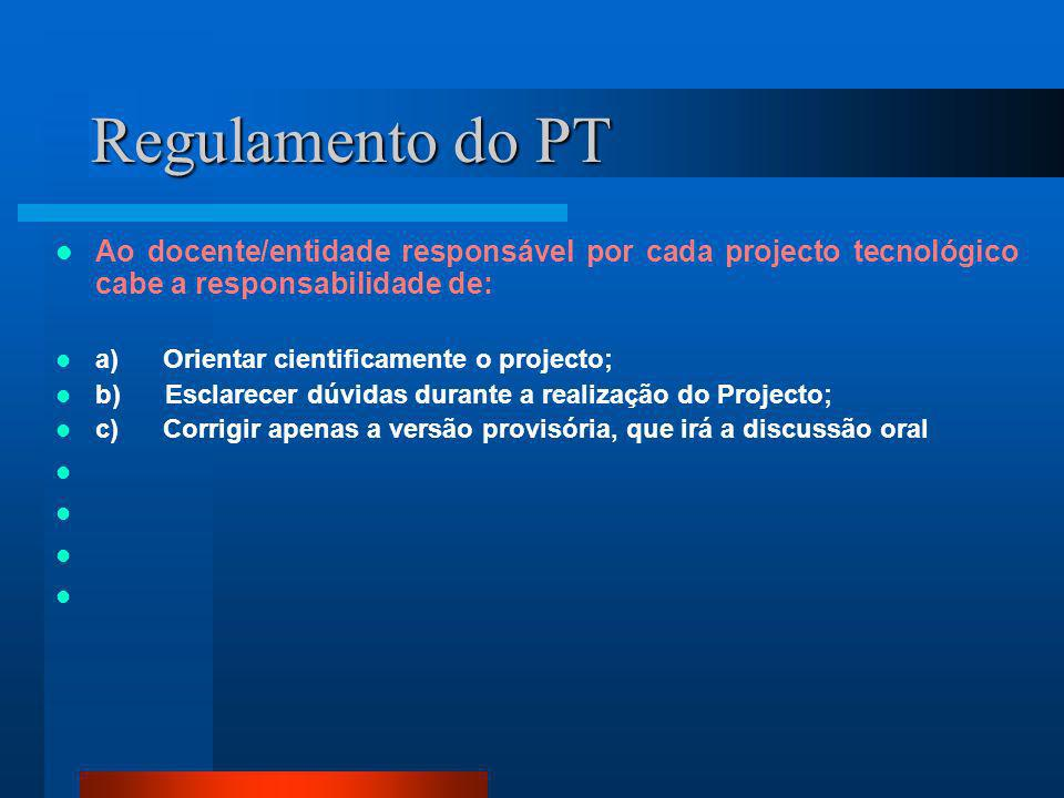 Regulamento do PT Ao docente/entidade responsável por cada projecto tecnológico cabe a responsabilidade de: