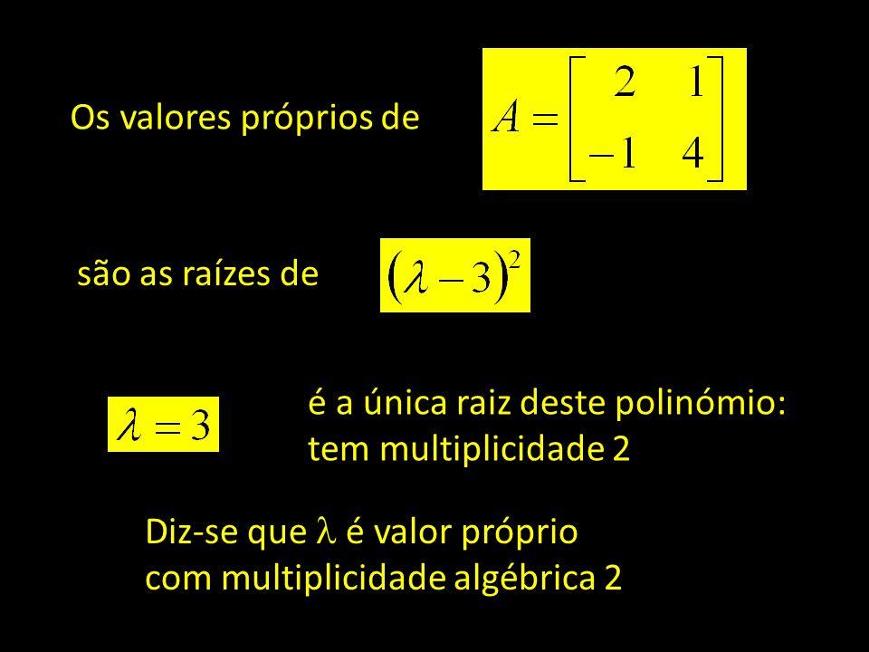 Os valores próprios de são as raízes de. é a única raiz deste polinómio: tem multiplicidade 2. Diz-se que  é valor próprio.