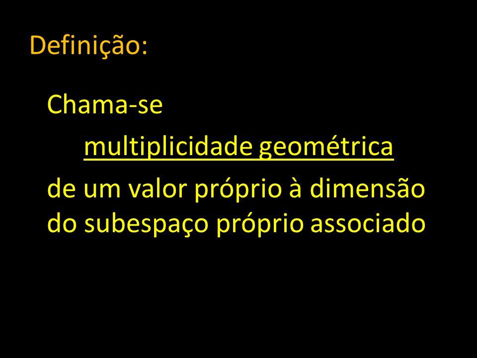 Definição: Chama-se multiplicidade geométrica de um valor próprio à dimensão do subespaço próprio associado