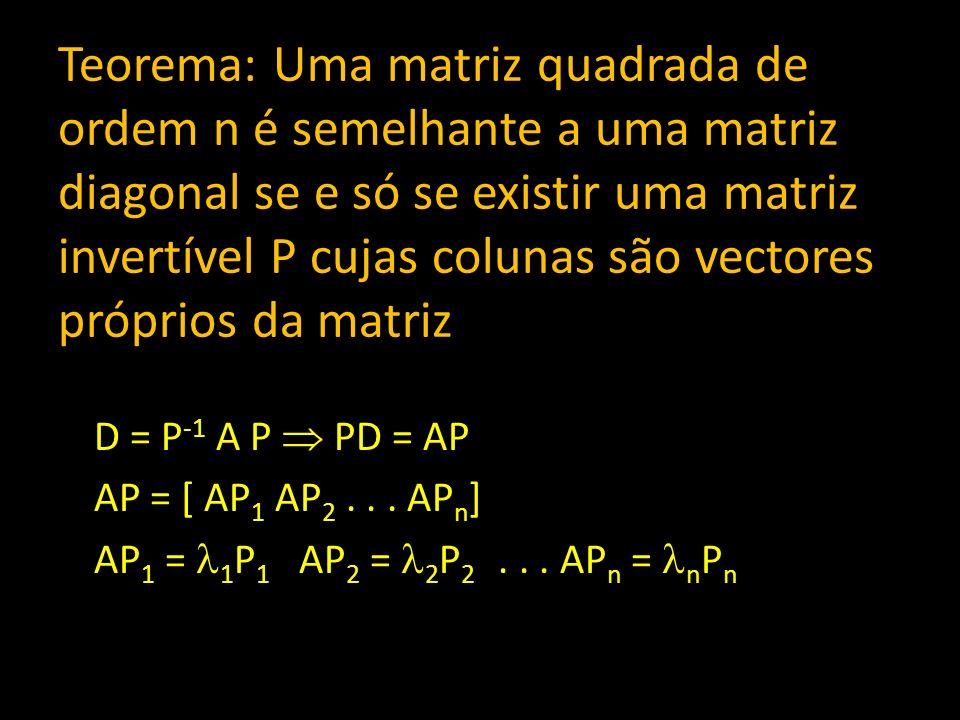 Teorema: Uma matriz quadrada de ordem n é semelhante a uma matriz diagonal se e só se existir uma matriz invertível P cujas colunas são vectores próprios da matriz