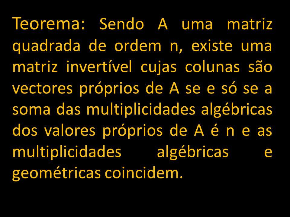 Teorema: Sendo A uma matriz quadrada de ordem n, existe uma matriz invertível cujas colunas são vectores próprios de A se e só se a soma das multiplicidades algébricas dos valores próprios de A é n e as multiplicidades algébricas e geométricas coincidem.