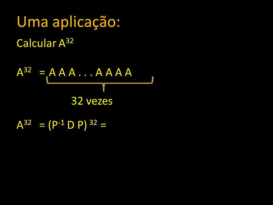 Uma aplicação: Calcular A32 A32 = A A A . . . A A A A A32 = (P-1 D P) 32 = 32 vezes