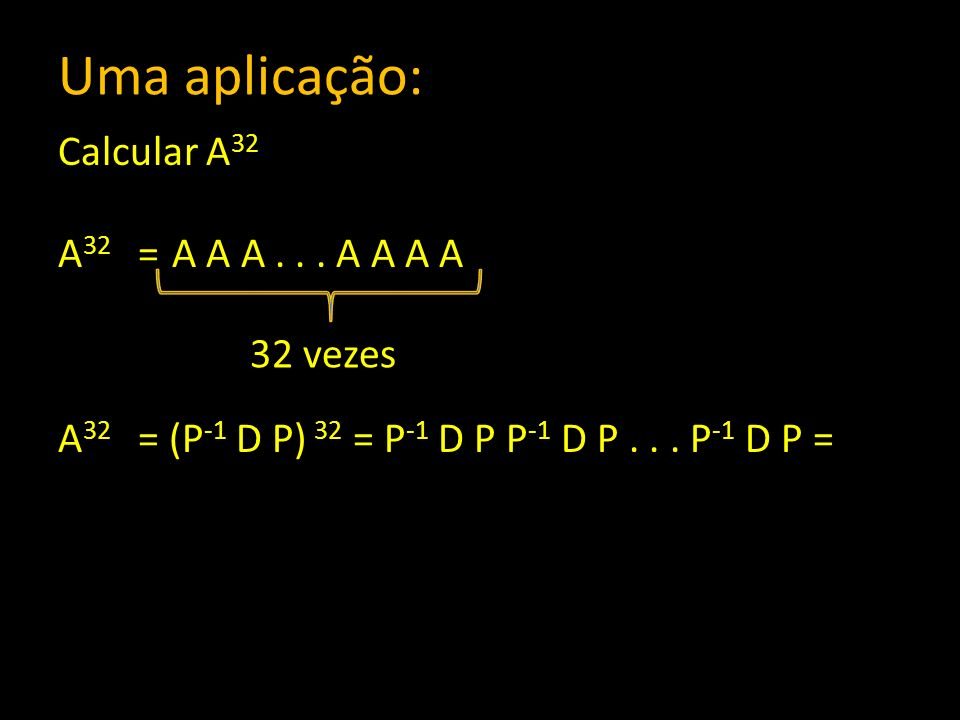 Uma aplicação: Calcular A32 A32 = A A A . . . A A A A A32 = (P-1 D P) 32 = P-1 D P P-1 D P . . . P-1 D P =