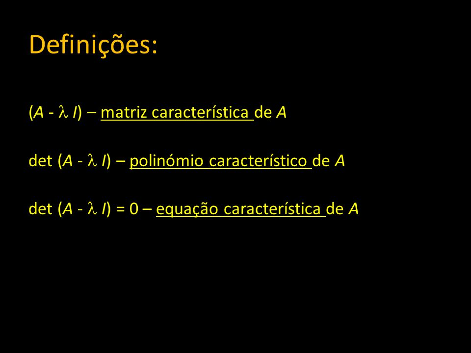 Definições: (A -  I) – matriz característica de A det (A -  I) – polinómio característico de A det (A -  I) = 0 – equação característica de A