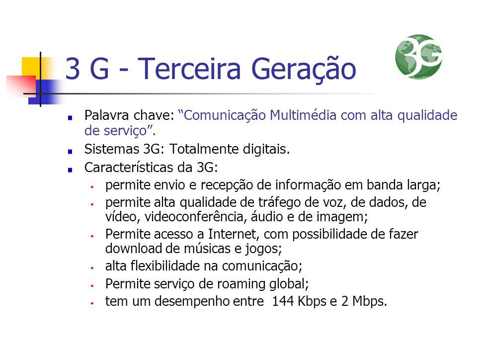 3 G - Terceira Geração Palavra chave: Comunicação Multimédia com alta qualidade de serviço . Sistemas 3G: Totalmente digitais.