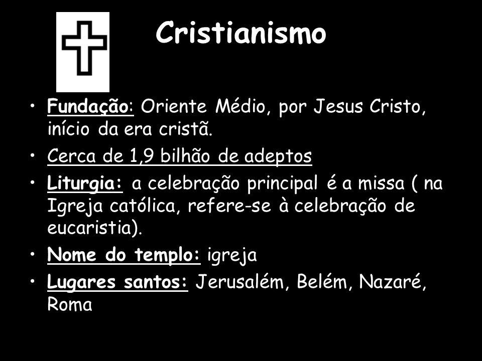 Cristianismo Fundação: Oriente Médio, por Jesus Cristo, início da era cristã. Cerca de 1,9 bilhão de adeptos.