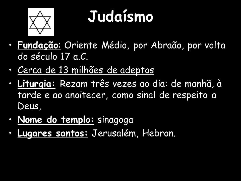 Judaísmo Fundação: Oriente Médio, por Abraão, por volta do século 17 a.C. Cerca de 13 milhões de adeptos.