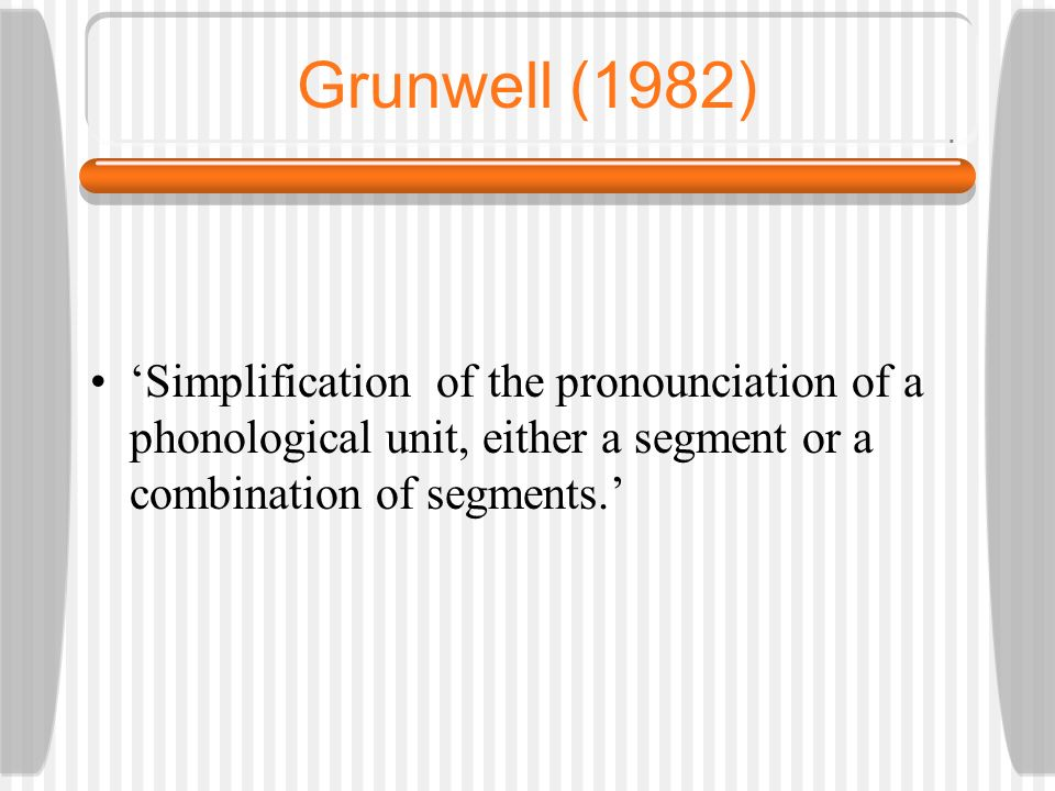 Grunwell (1982) 'Simplification of the pronounciation of a phonological unit, either a segment or a combination of segments.'