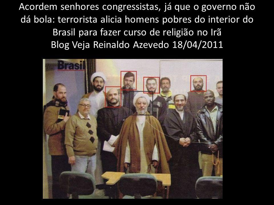 Acordem senhores congressistas, já que o governo não dá bola: terrorista alicia homens pobres do interior do Brasil para fazer curso de religião no Irã Blog Veja Reinaldo Azevedo 18/04/2011