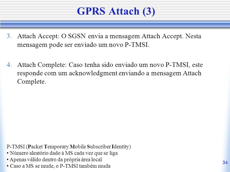 GPRS Attach (3) Attach Accept: O SGSN envia a mensagem Attach Accept. Nesta mensagem pode ser enviado um novo P-TMSI.