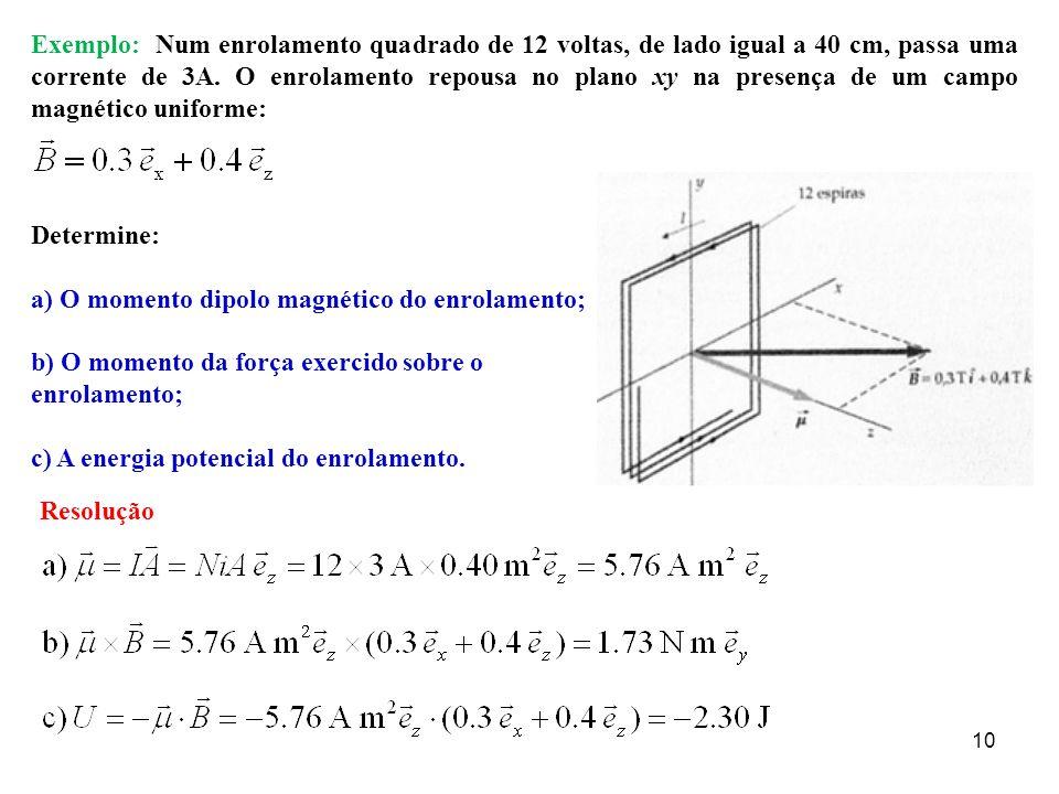 Exemplo: Num enrolamento quadrado de 12 voltas, de lado igual a 40 cm, passa uma corrente de 3A. O enrolamento repousa no plano xy na presença de um campo magnético uniforme: