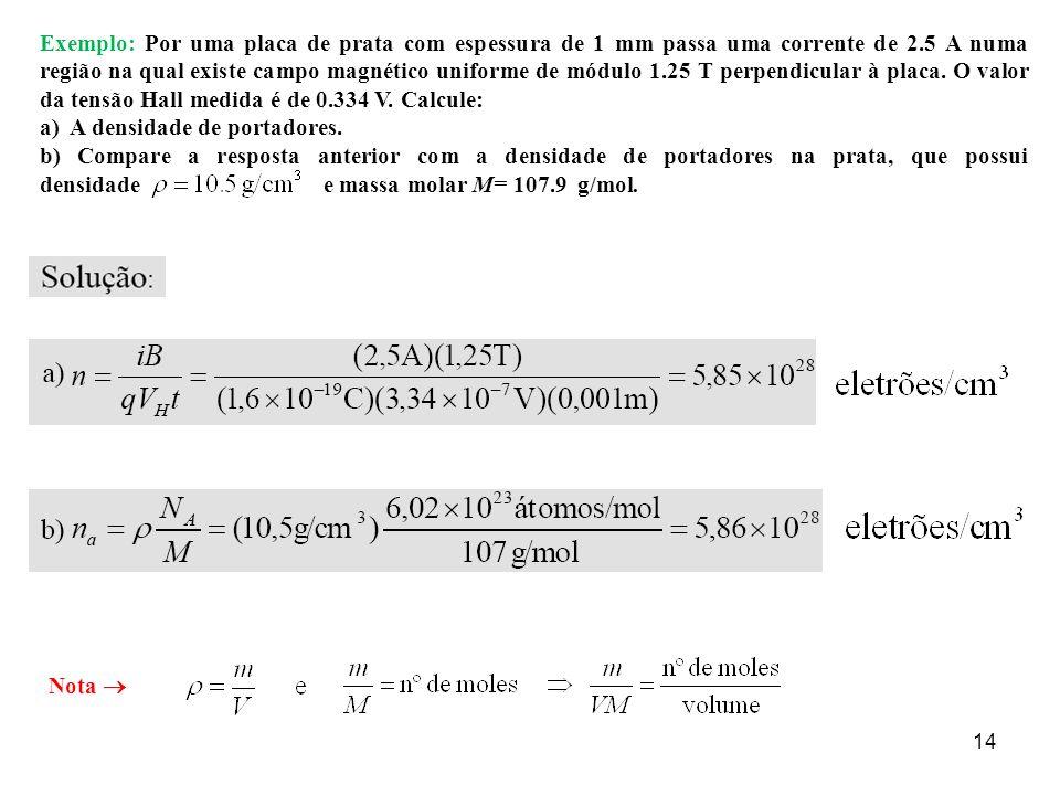 Exemplo: Por uma placa de prata com espessura de 1 mm passa uma corrente de 2.5 A numa região na qual existe campo magnético uniforme de módulo 1.25 T perpendicular à placa. O valor da tensão Hall medida é de 0.334 V. Calcule: