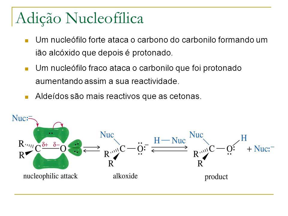 Adição Nucleofílica Um nucleófilo forte ataca o carbono do carbonilo formando um ião alcóxido que depois é protonado.