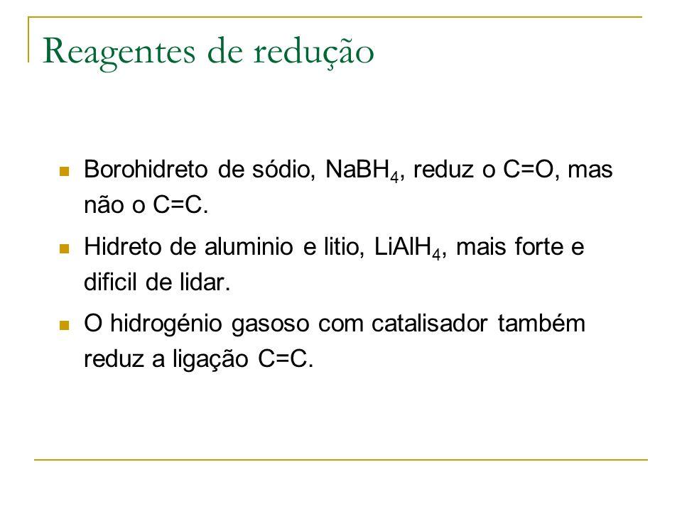 Reagentes de redução Borohidreto de sódio, NaBH4, reduz o C=O, mas não o C=C. Hidreto de aluminio e litio, LiAlH4, mais forte e dificil de lidar.