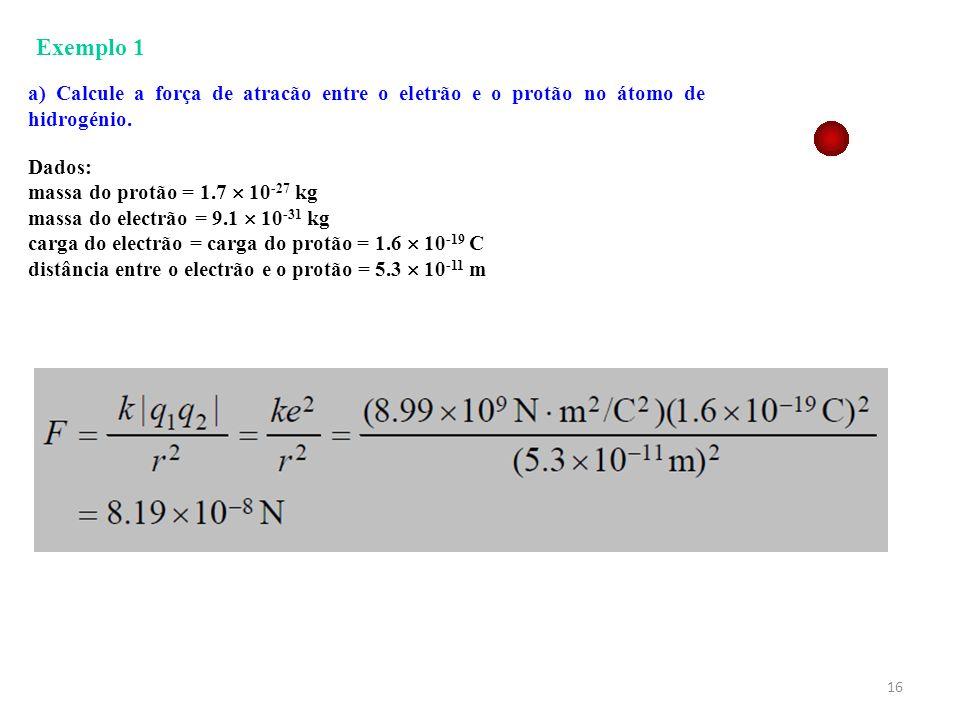 Exemplo 1 a) Calcule a força de atracão entre o eletrão e o protão no átomo de hidrogénio. Dados: massa do protão = 1.7  10-27 kg.