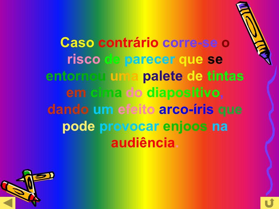 Caso contrário corre-se o risco de parecer que se entornou uma palete de tintas em cima do diapositivo, dando um efeito arco-íris que pode provocar enjoos na audiência.