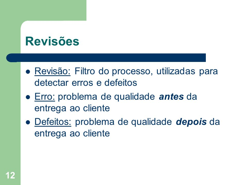 Revisões Revisão: Filtro do processo, utilizadas para detectar erros e defeitos. Erro: problema de qualidade antes da entrega ao cliente.