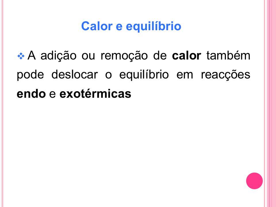 Calor e equilíbrio A adição ou remoção de calor também pode deslocar o equilíbrio em reacções endo e exotérmicas.