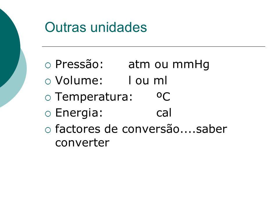 Outras unidades Pressão: atm ou mmHg Volume: l ou ml Temperatura: ºC