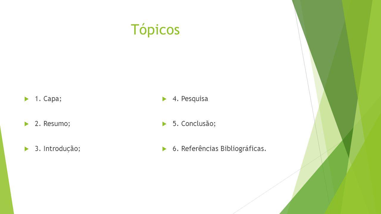 Tópicos 1. Capa; 2. Resumo; 3. Introdução; 4. Pesquisa 5. Conclusão;