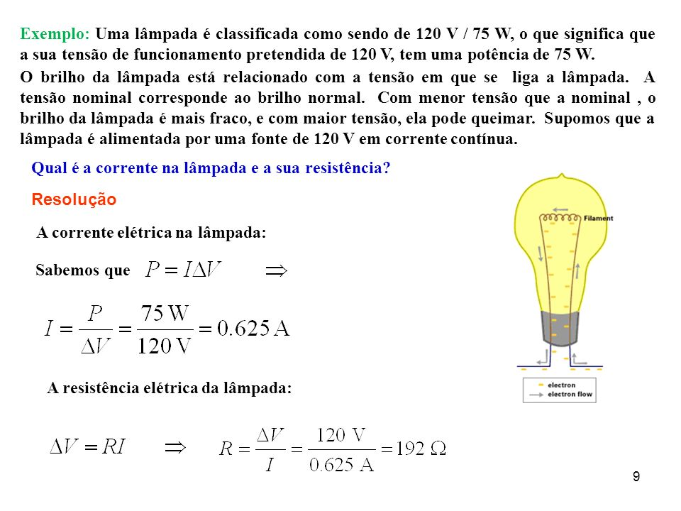 Exemplo: Uma lâmpada é classificada como sendo de 120 V / 75 W, o que significa que a sua tensão de funcionamento pretendida de 120 V, tem uma potência de 75 W.