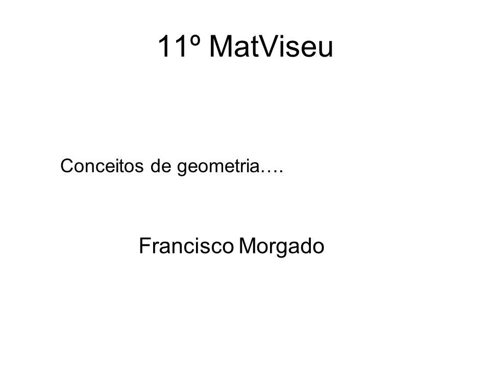 11º MatViseu Conceitos de geometria…. Francisco Morgado