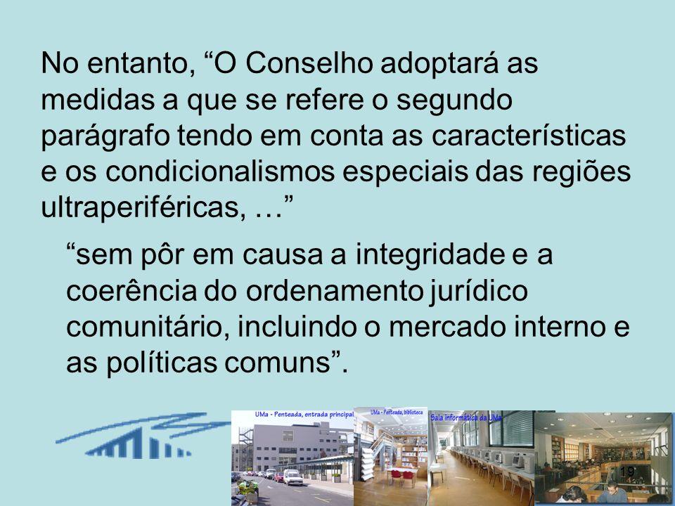 No entanto, O Conselho adoptará as medidas a que se refere o segundo parágrafo tendo em conta as características e os condicionalismos especiais das regiões ultraperiféricas, …