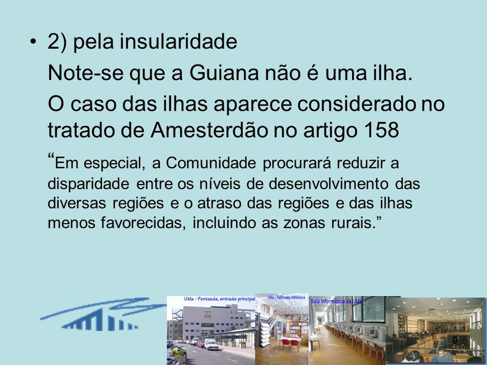 2) pela insularidade Note-se que a Guiana não é uma ilha. O caso das ilhas aparece considerado no tratado de Amesterdão no artigo 158.