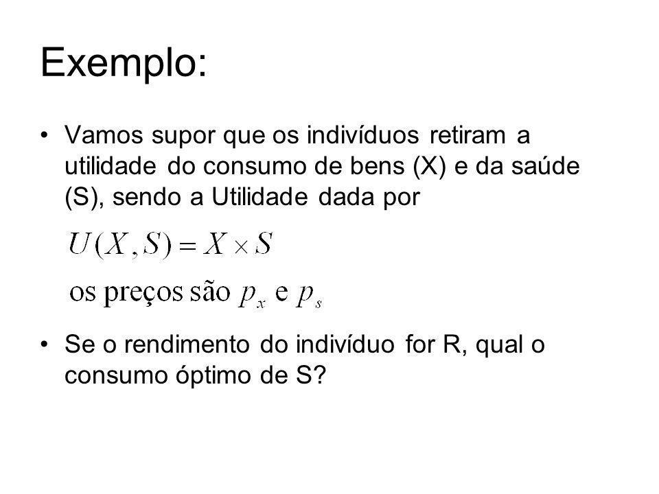 Exemplo: Vamos supor que os indivíduos retiram a utilidade do consumo de bens (X) e da saúde (S), sendo a Utilidade dada por.