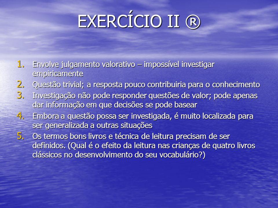 EXERCÍCIO II ® Envolve julgamento valorativo – impossível investigar empiricamente.