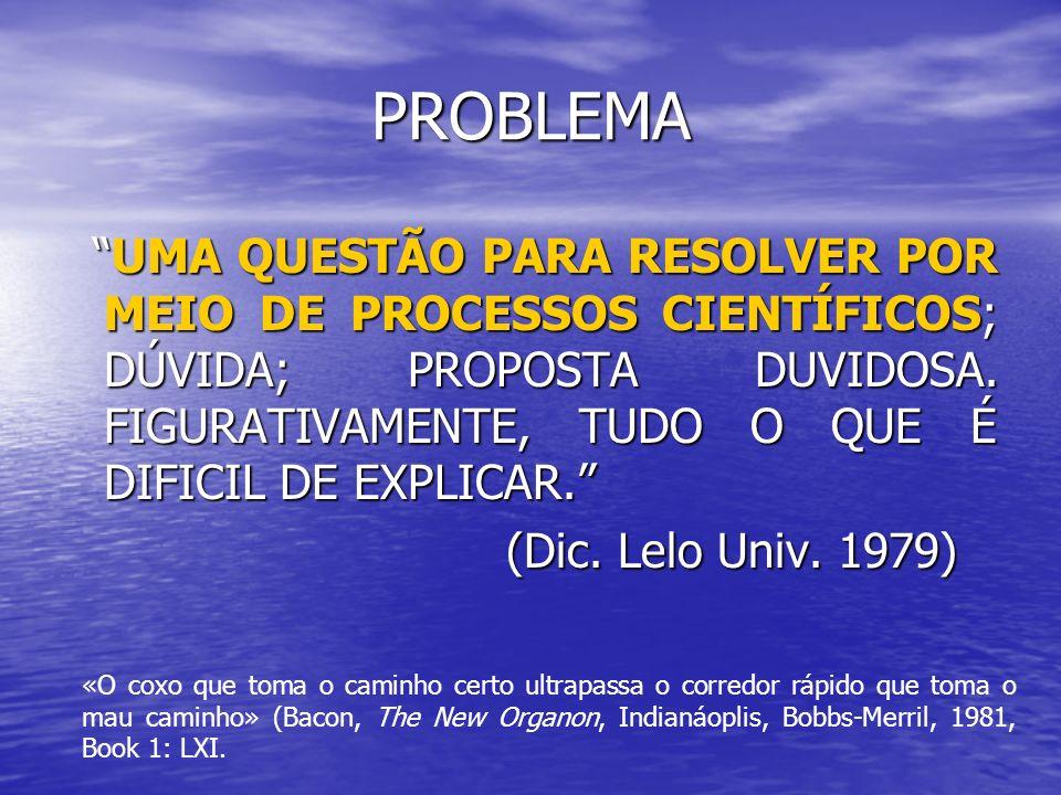 PROBLEMA UMA QUESTÃO PARA RESOLVER POR MEIO DE PROCESSOS CIENTÍFICOS; DÚVIDA; PROPOSTA DUVIDOSA. FIGURATIVAMENTE, TUDO O QUE É DIFICIL DE EXPLICAR.