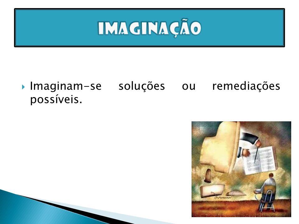 imaginação Imaginam-se soluções ou remediações possíveis.