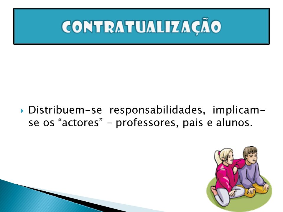 contratualização Distribuem-se responsabilidades, implicam- se os actores – professores, pais e alunos.