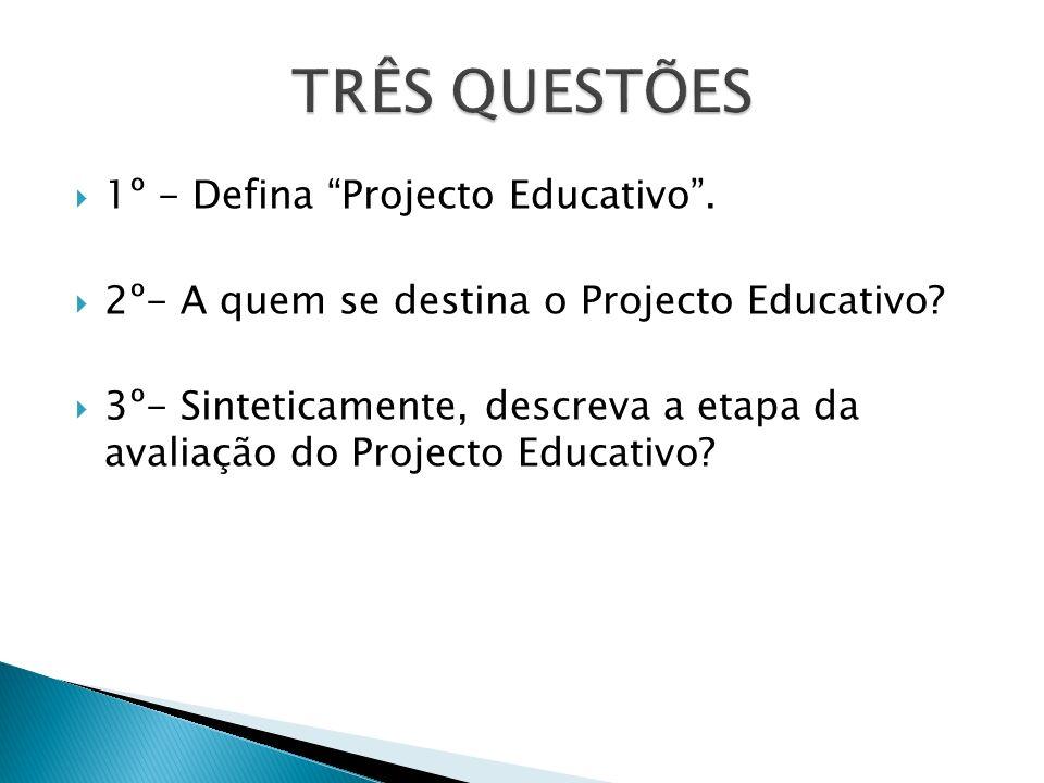 TRÊS QUESTÕES 1º - Defina Projecto Educativo .