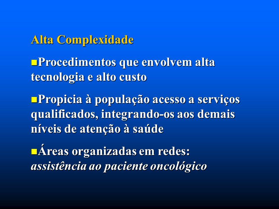 Alta Complexidade Procedimentos que envolvem alta tecnologia e alto custo.