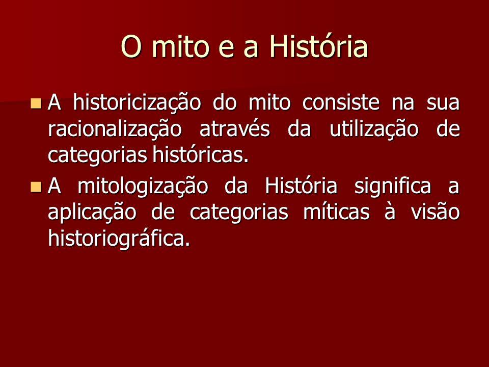 O mito e a História A historicização do mito consiste na sua racionalização através da utilização de categorias históricas.