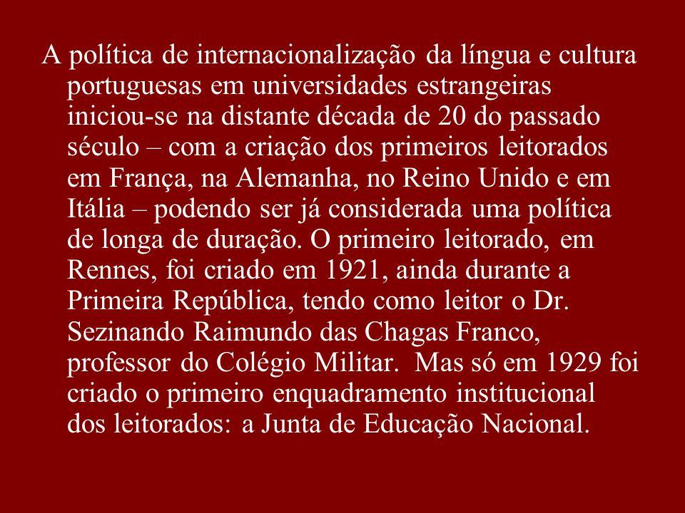 A política de internacionalização da língua e cultura portuguesas em universidades estrangeiras iniciou-se na distante década de 20 do passado século – com a criação dos primeiros leitorados em França, na Alemanha, no Reino Unido e em Itália – podendo ser já considerada uma política de longa de duração.