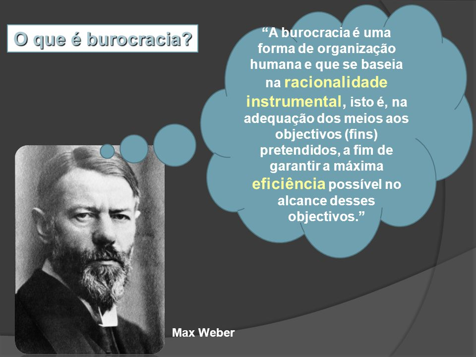 A burocracia é uma forma de organização humana e que se baseia na racionalidade instrumental, isto é, na adequação dos meios aos objectivos (fins) pretendidos, a fim de garantir a máxima eficiência possível no alcance desses objectivos.